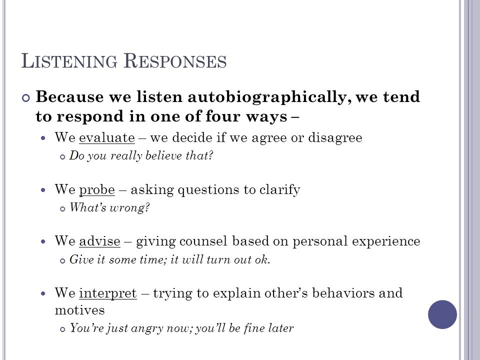 Listening Responses Because we listen autobiographically, we tend to respond in one of four ways –