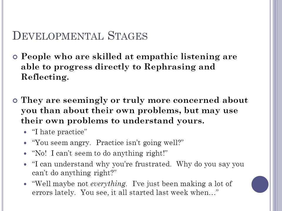 Developmental Stages People who are skilled at empathic listening are able to progress directly to Rephrasing and Reflecting.