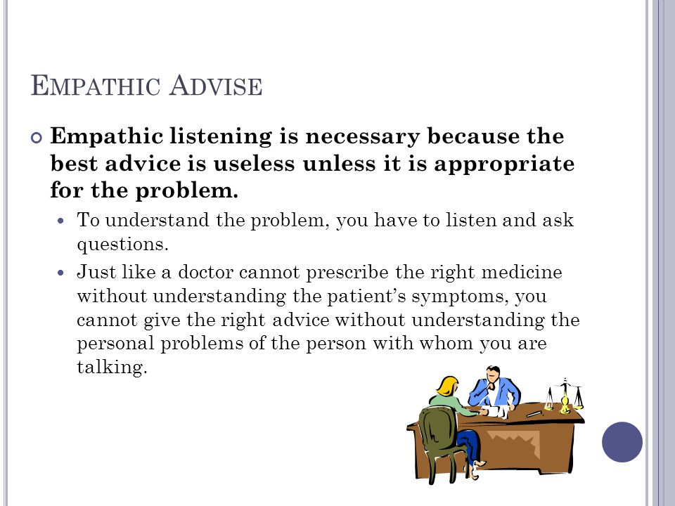 Empathic Advise Empathic listening is necessary because the best advice is useless unless it is appropriate for the problem.