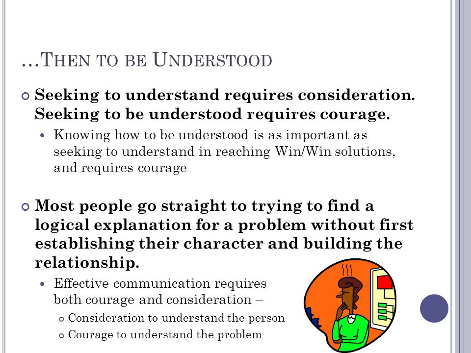 …Then to be Understood Seeking to understand requires consideration. Seeking to be understood requires courage.