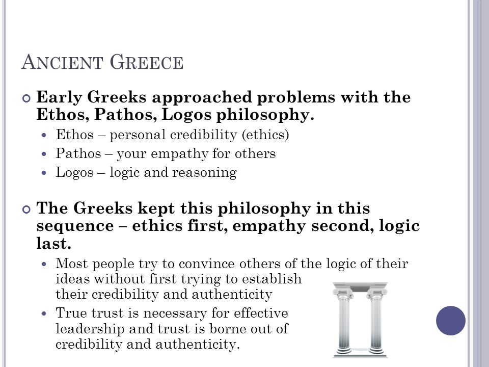 Ancient Greece Early Greeks approached problems with the Ethos, Pathos, Logos philosophy. Ethos – personal credibility (ethics)