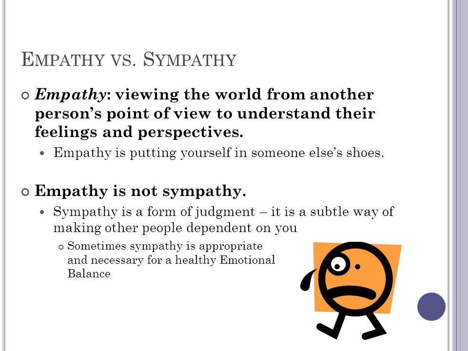 Empathy vs. Sympathy Empathy: viewing the world from another person's point of view to understand their feelings and perspectives.