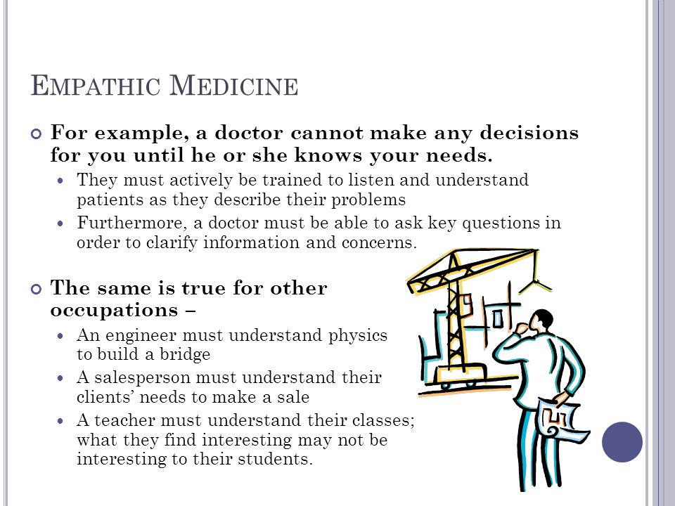 Empathic Medicine For example, a doctor cannot make any decisions for you until he or she knows your needs.