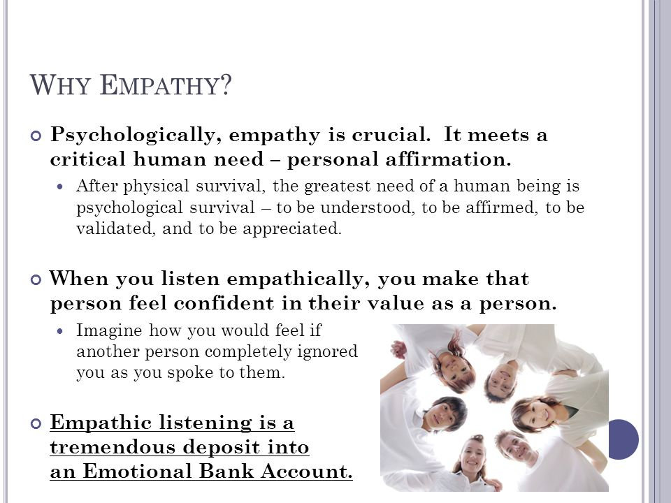 Why Empathy Psychologically, empathy is crucial. It meets a critical human need – personal affirmation.