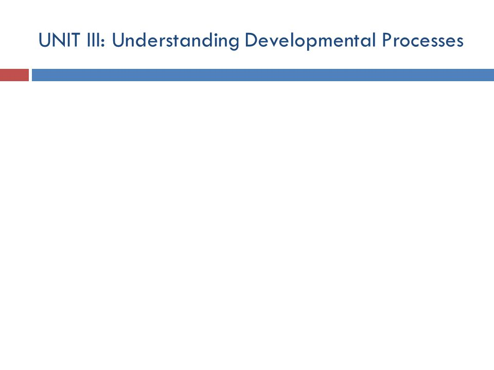 UNIT III: Understanding Developmental Processes