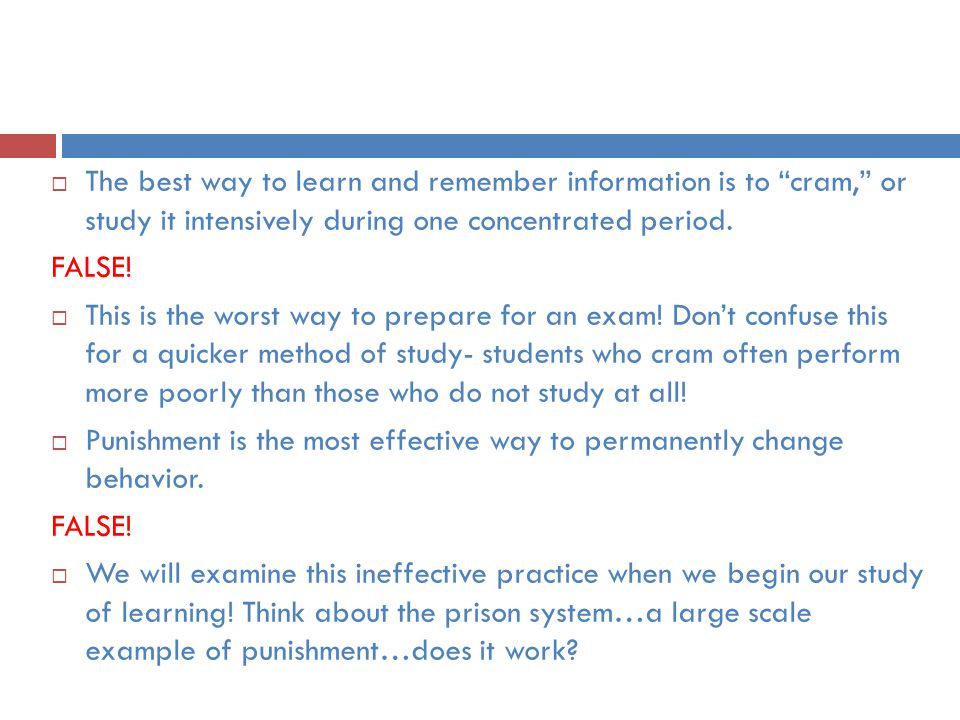 The best way to learn and remember information is to cram, or study it intensively during one concentrated period.