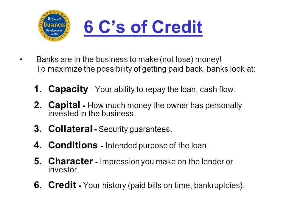 6 C's of Credit Capacity - Your ability to repay the loan, cash flow.