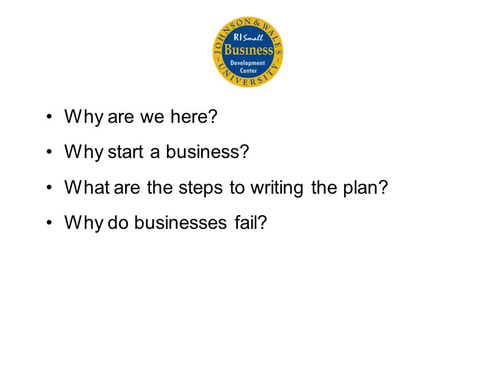 Why are we here. Why start a business. What are the steps to writing the plan.