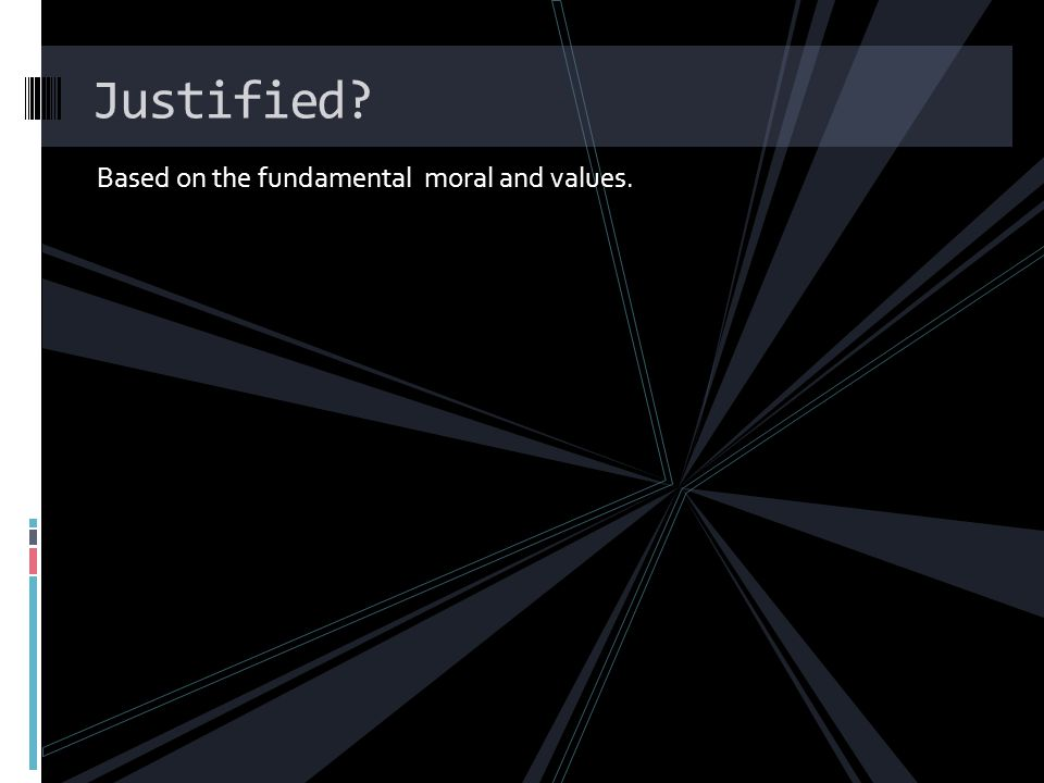Justified Based on the fundamental moral and values.