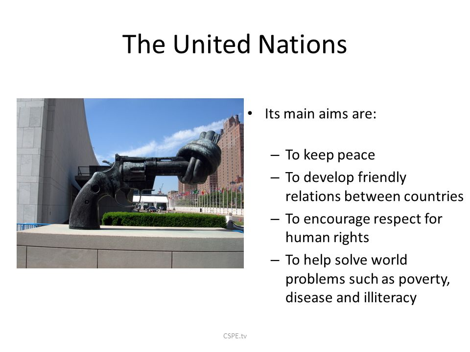 The United Nations Its main aims are: To keep peace
