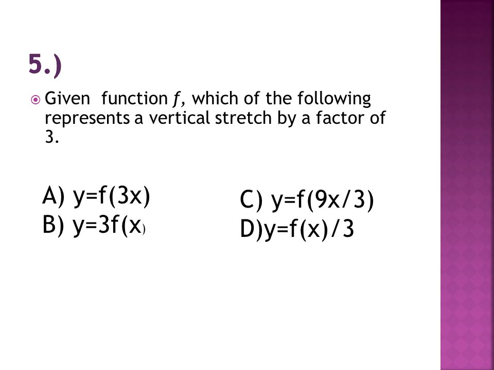 5.) A) y=f(3x) C) y=f(9x/3) B) y=3f(x) D)y=f(x)/3