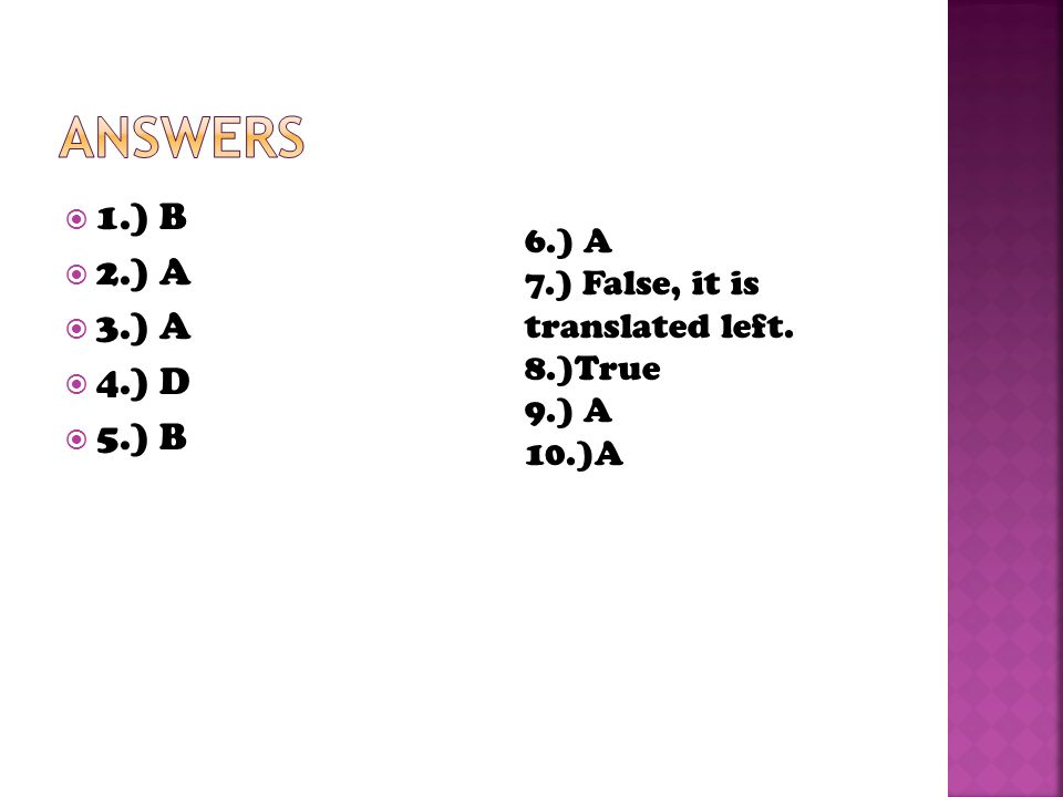 Answers 1.) B 2.) A 3.) A 4.) D 5.) B 6.) A 7.) False, it is translated left. 8.)True 9.) A 10.)A
