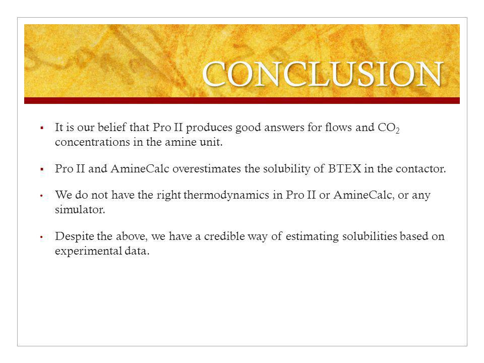 CONCLUSION It is our belief that Pro II produces good answers for flows and CO2 concentrations in the amine unit.