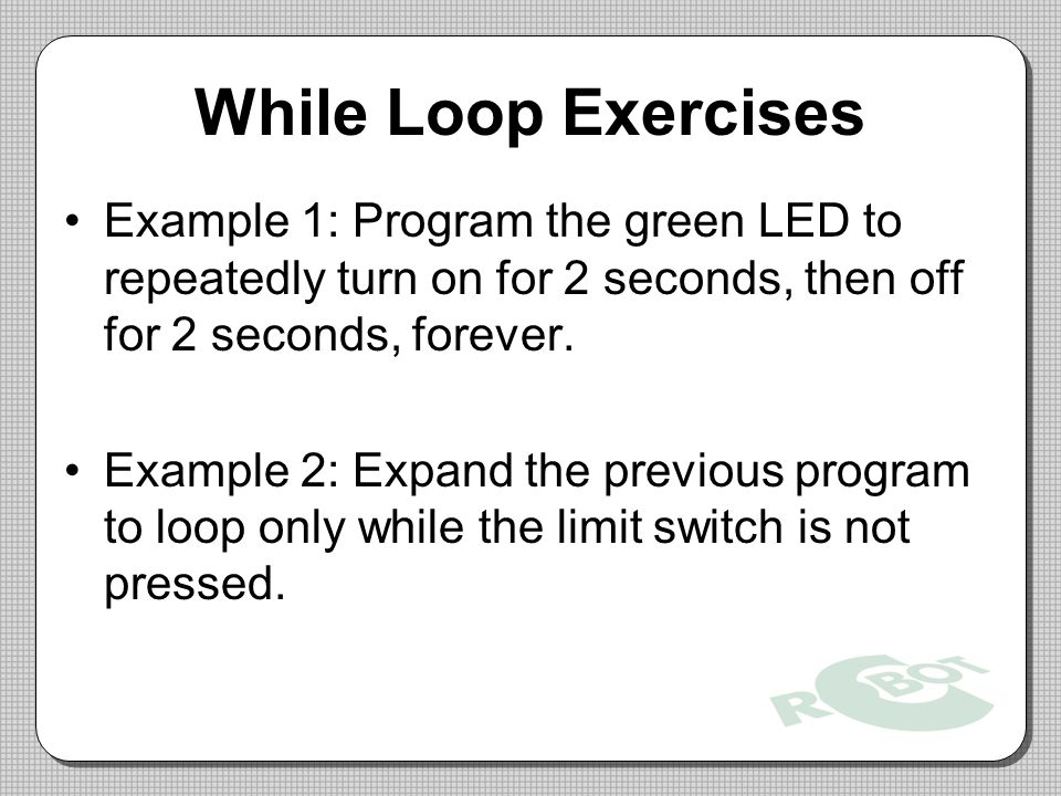 While Loop Exercises Example 1: Program the green LED to repeatedly turn on for 2 seconds, then off for 2 seconds, forever.