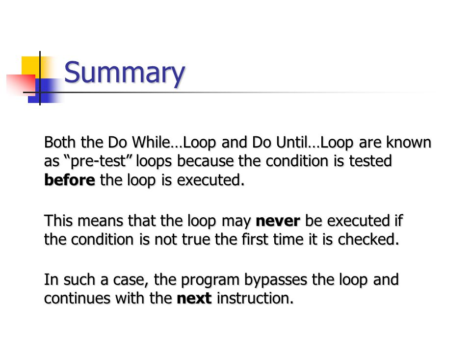 Summary Both the Do While…Loop and Do Until…Loop are known as pre-test loops because the condition is tested before the loop is executed.