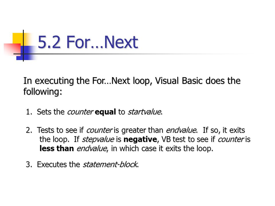 5.2 For…Next In executing the For…Next loop, Visual Basic does the following: 1. Sets the counter equal to startvalue.