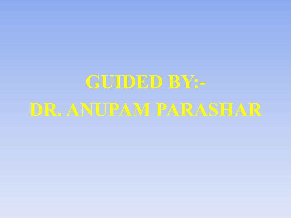 GUIDED BY:- DR. ANUPAM PARASHAR