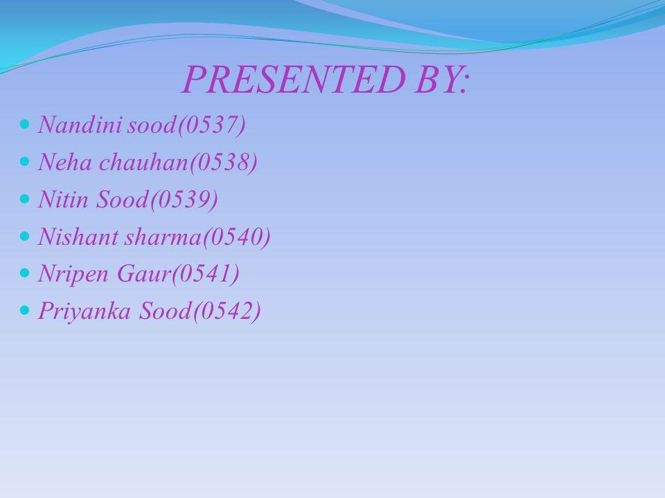 PRESENTED BY: Nandini sood(0537) Neha chauhan(0538) Nitin Sood(0539)
