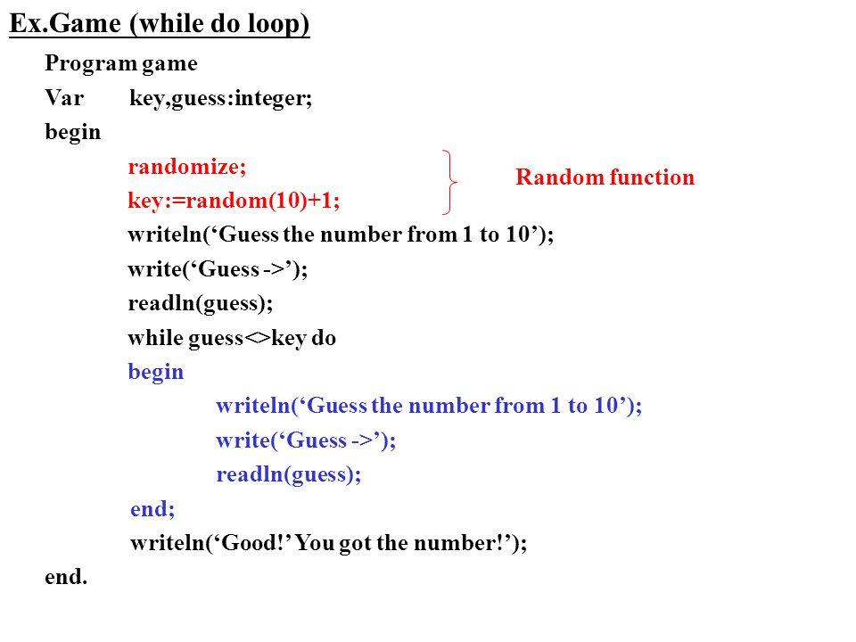 Ex.Game (while do loop) Program game Var key,guess:integer; begin