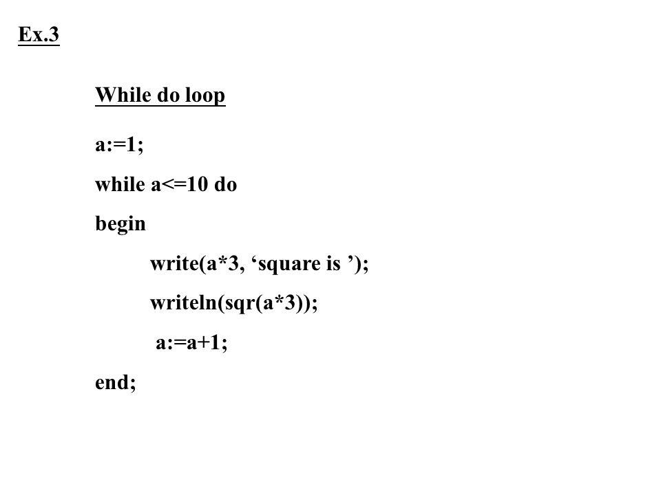 Ex.3 While do loop. a:=1; while a<=10 do. begin. write(a*3, 'square is '); writeln(sqr(a*3)); a:=a+1;