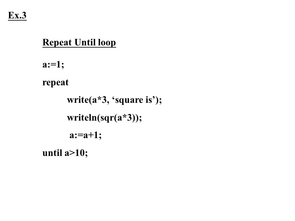 Ex.3 Repeat Until loop a:=1; repeat write(a*3, 'square is'); writeln(sqr(a*3)); a:=a+1; until a>10;