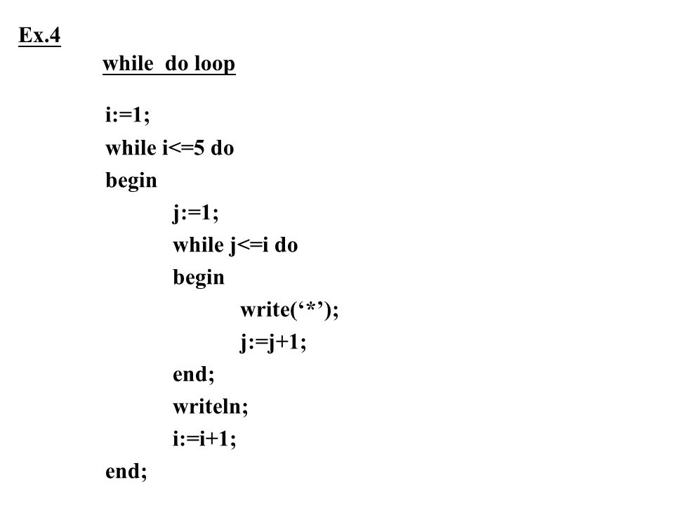 Ex.4 while do loop. i:=1; while i<=5 do. begin. j:=1; while j<=i do. write('*'); j:=j+1; end;