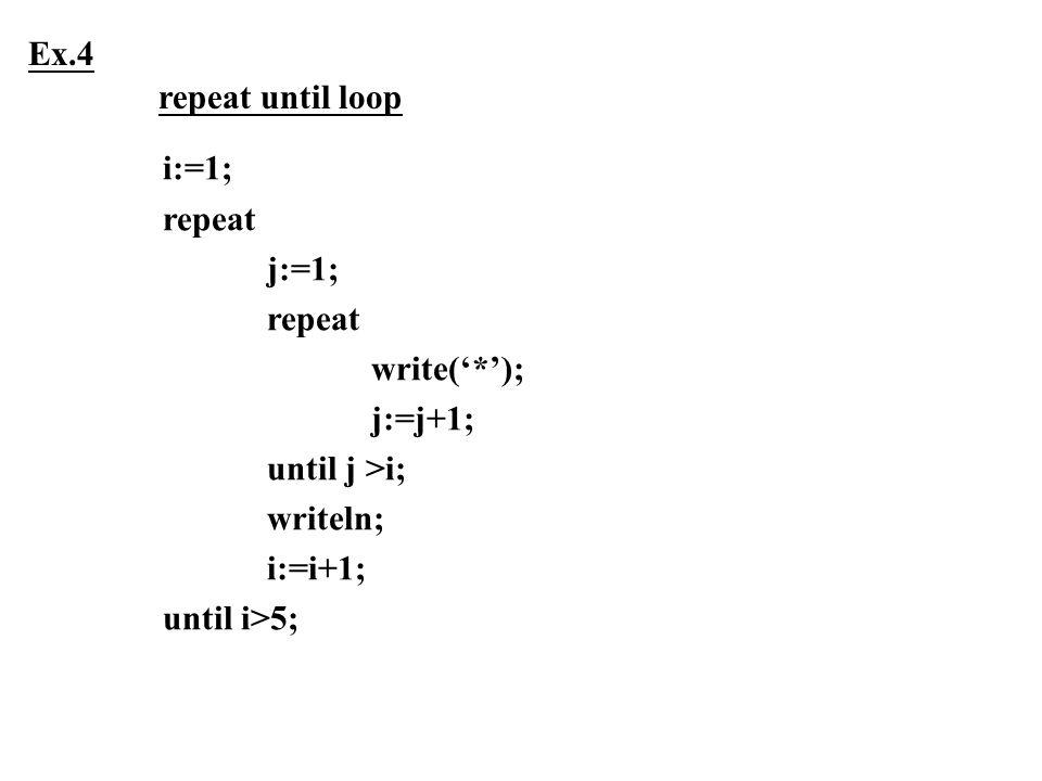 Ex.4 repeat until loop. i:=1; repeat. j:=1; write('*'); j:=j+1; until j >i; writeln; i:=i+1;