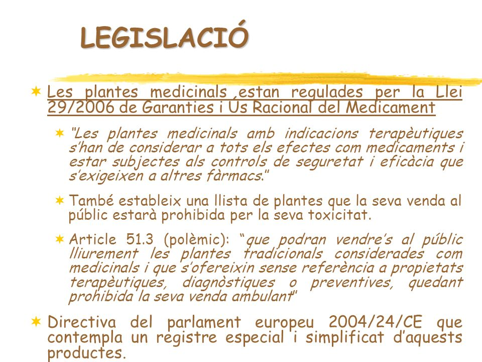 LEGISLACIÓ Les plantes medicinals estan regulades per la Llei 29/2006 de Garanties i Ús Racional del Medicament.