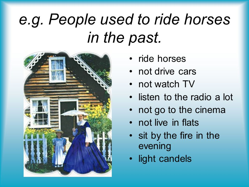 e.g. People used to ride horses in the past.