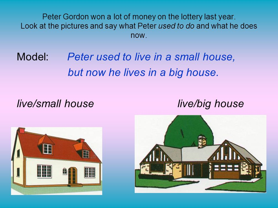 Model: Peter used to live in a small house,