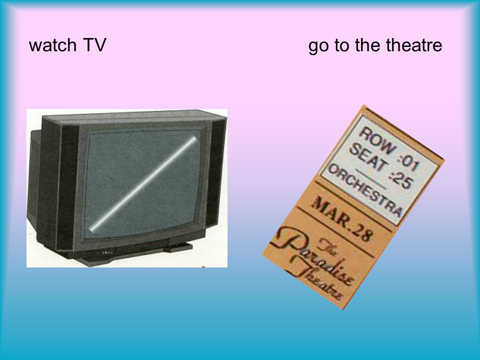 watch TV go to the theatre