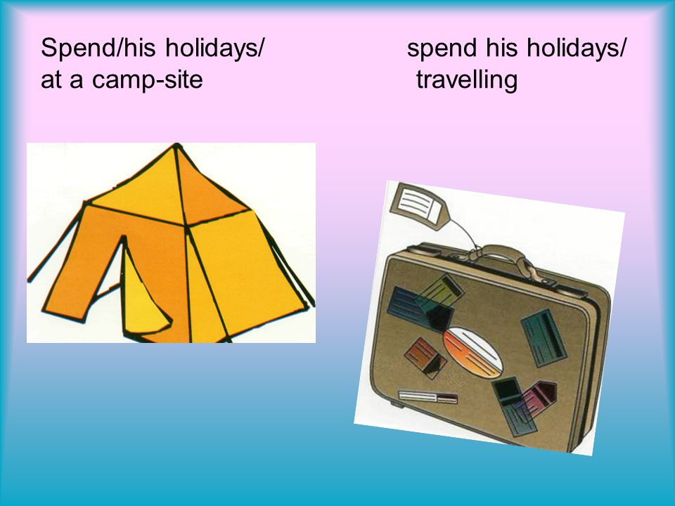 Spend/his holidays/ spend his holidays/ at a camp-site travelling