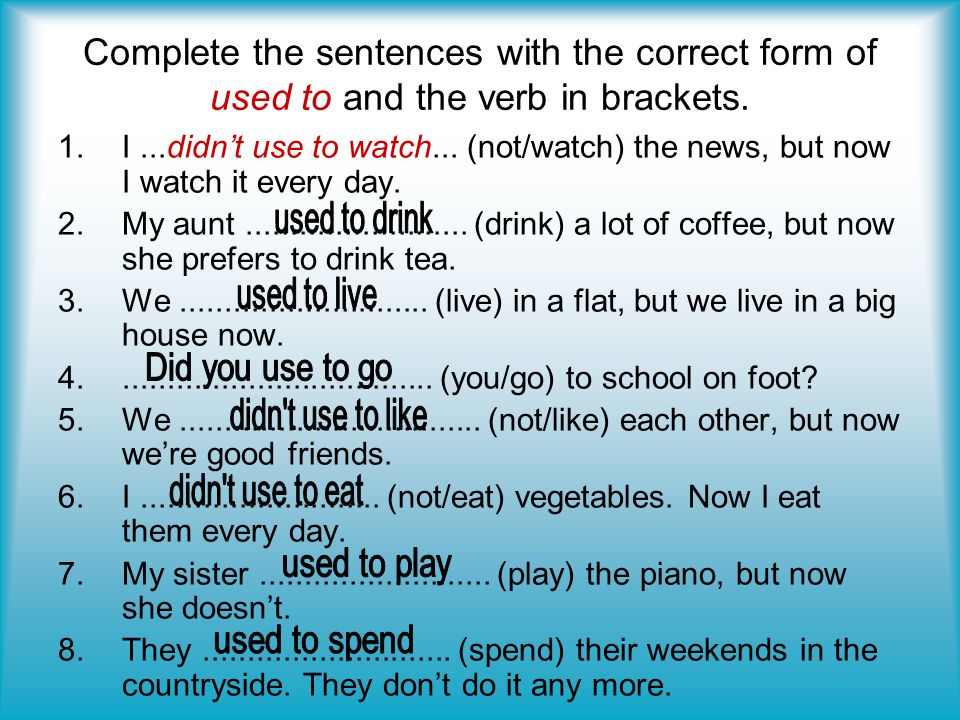 Complete the sentences with the correct form of used to and the verb in brackets.