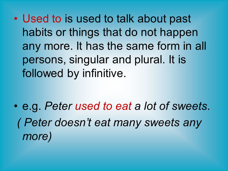 Used to is used to talk about past habits or things that do not happen any more. It has the same form in all persons, singular and plural. It is followed by infinitive.