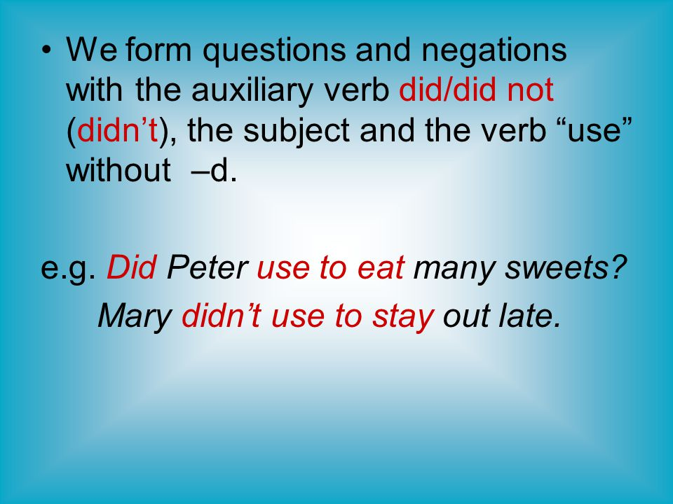 We form questions and negations with the auxiliary verb did/did not (didn't), the subject and the verb use without –d.