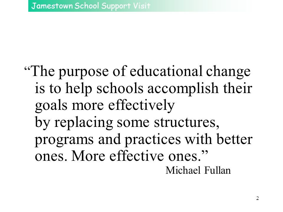 The purpose of educational change is to help schools accomplish their goals more effectively by replacing some structures, programs and practices with better ones.