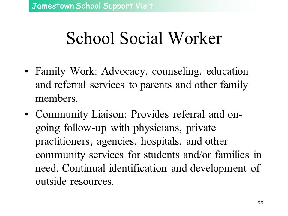 School Social Worker Family Work: Advocacy, counseling, education and referral services to parents and other family members.
