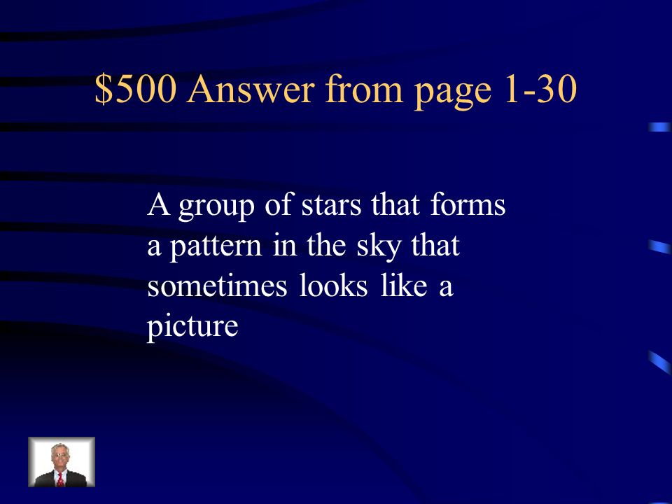$500 Answer from page 1-30 A group of stars that forms a pattern in the sky that sometimes looks like a picture.