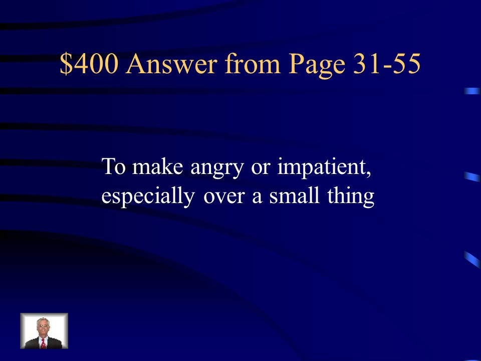 $400 Answer from Page 31-55 To make angry or impatient, especially over a small thing