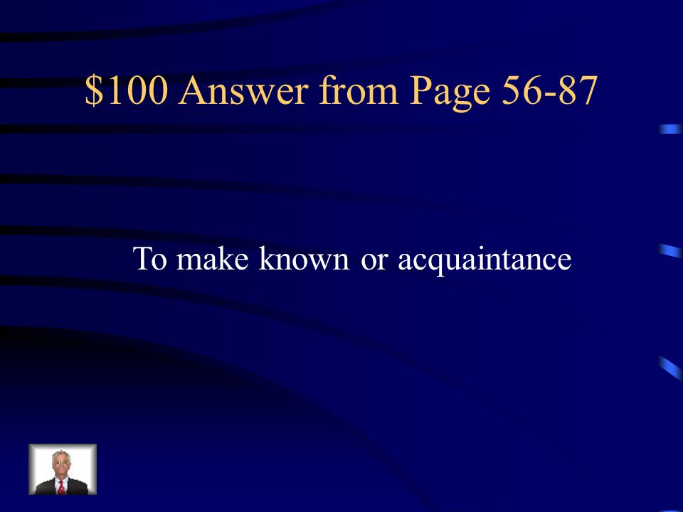 $100 Answer from Page 56-87 To make known or acquaintance