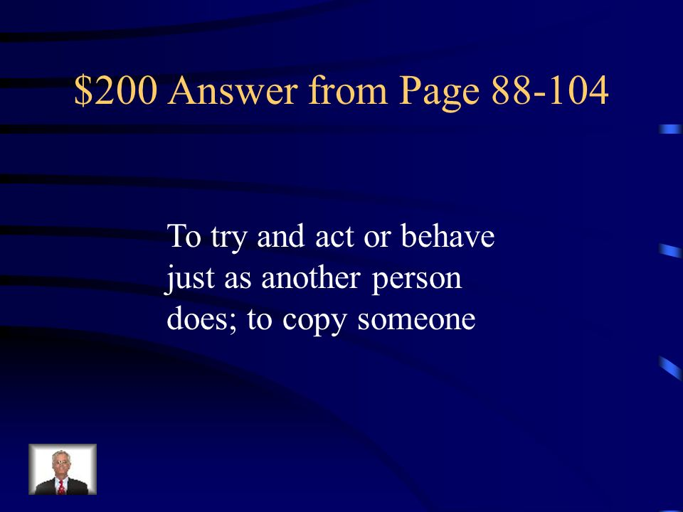 $200 Answer from Page 88-104 To try and act or behave just as another person does; to copy someone