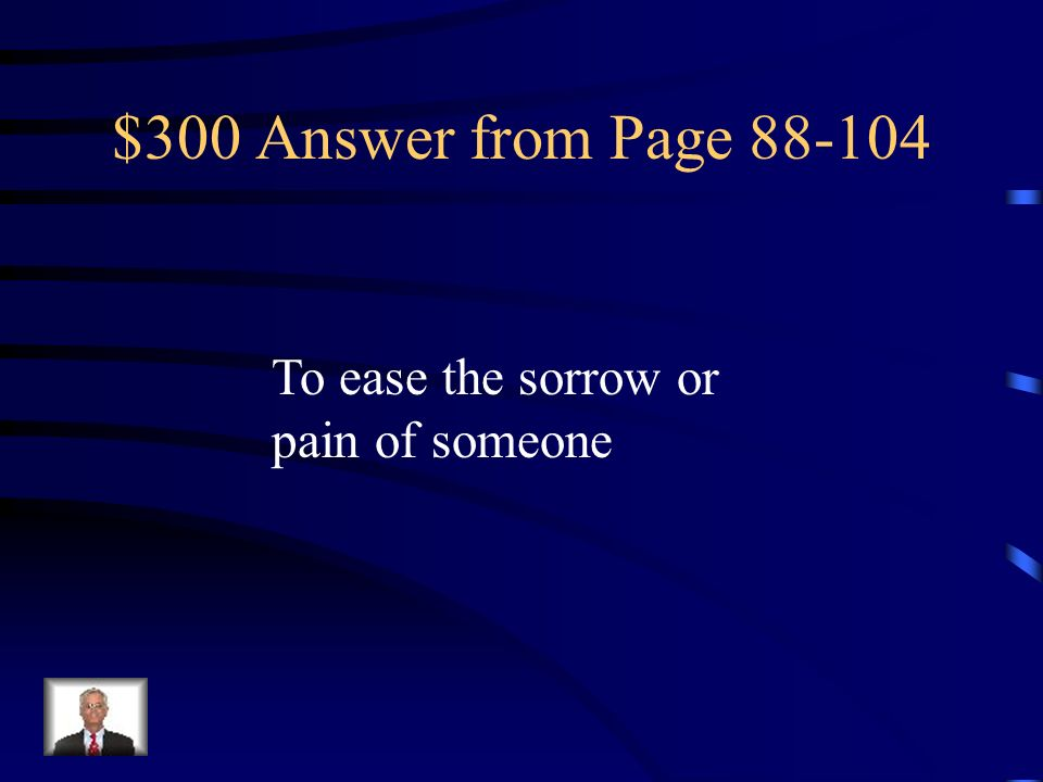 $300 Answer from Page 88-104 To ease the sorrow or pain of someone