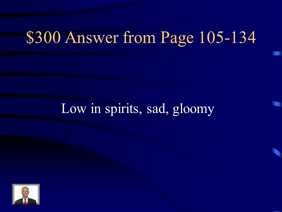 $300 Answer from Page 105-134 Low in spirits, sad, gloomy