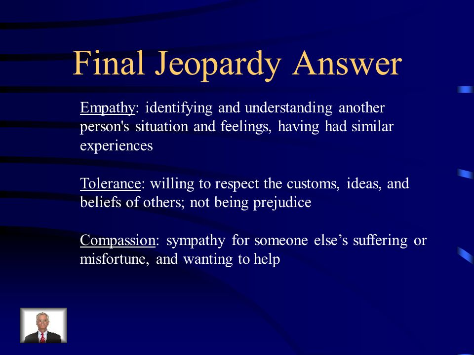 Final Jeopardy Answer Empathy: identifying and understanding another person s situation and feelings, having had similar experiences.