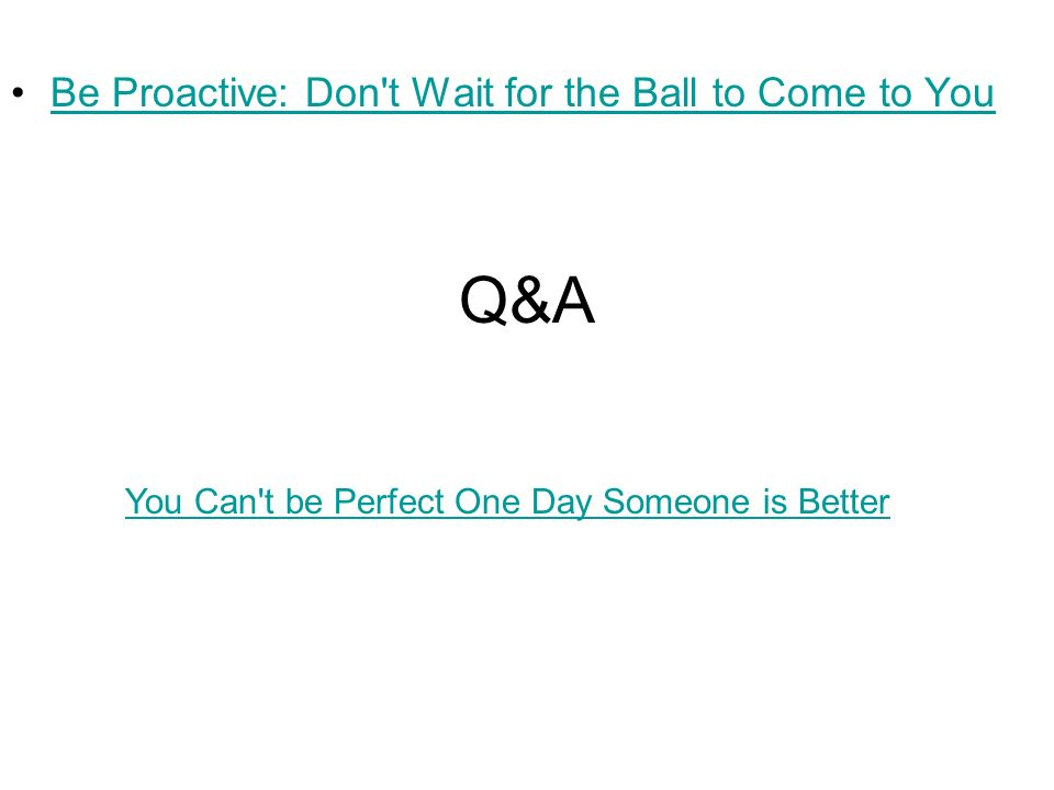 Q&A Be Proactive: Don t Wait for the Ball to Come to You