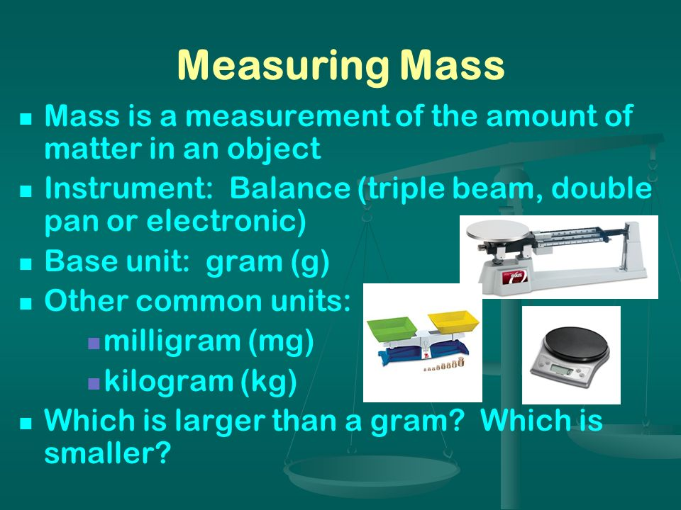 Measuring Mass Mass is a measurement of the amount of matter in an object. Instrument: Balance (triple beam, double pan or electronic)