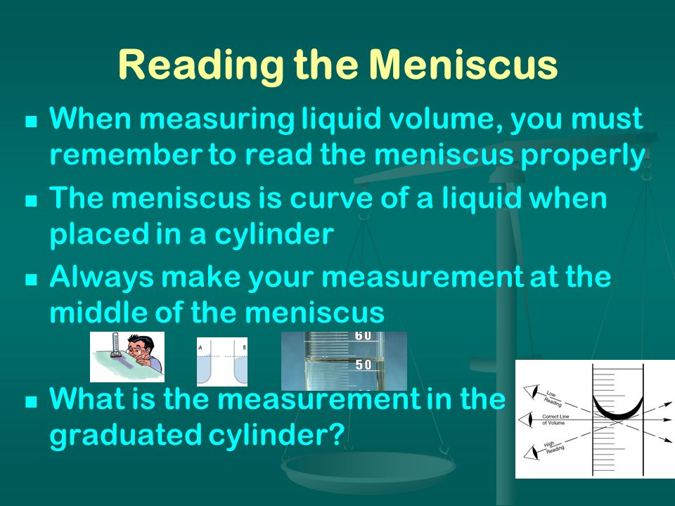 Reading the MeniscusWhen measuring liquid volume, you must remember to read the meniscus properly.