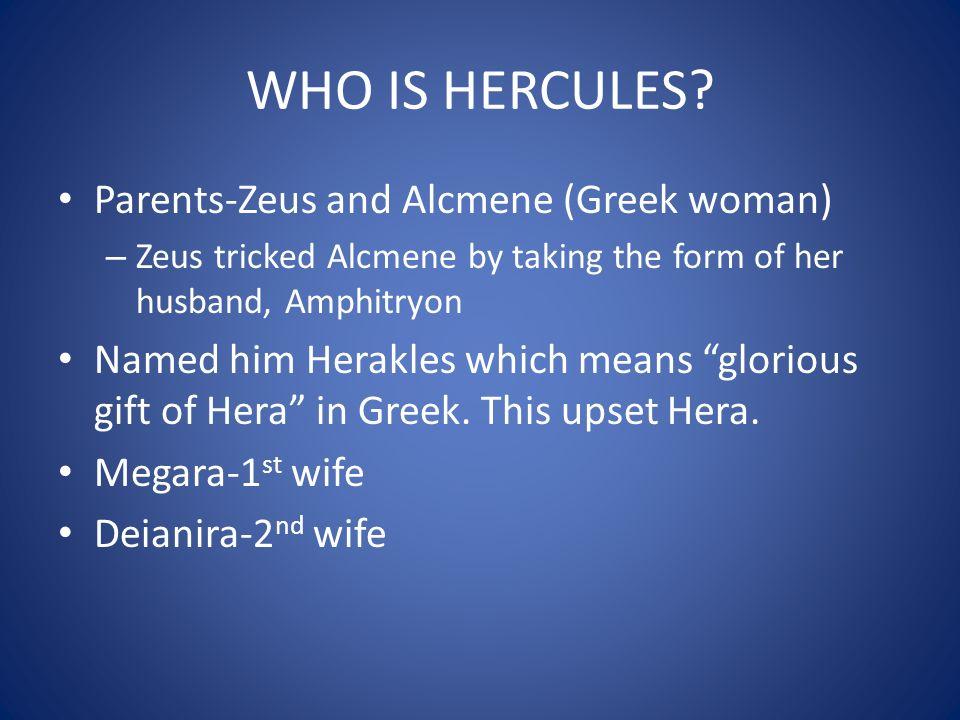 WHO IS HERCULES Parents-Zeus and Alcmene (Greek woman)