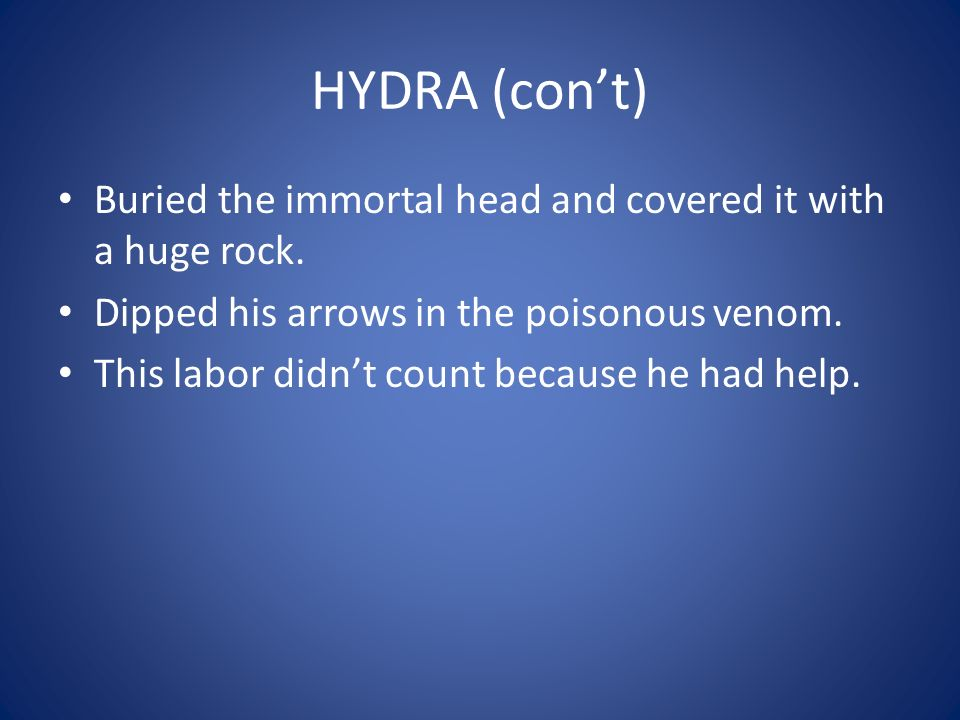 HYDRA (con't) Buried the immortal head and covered it with a huge rock. Dipped his arrows in the poisonous venom.