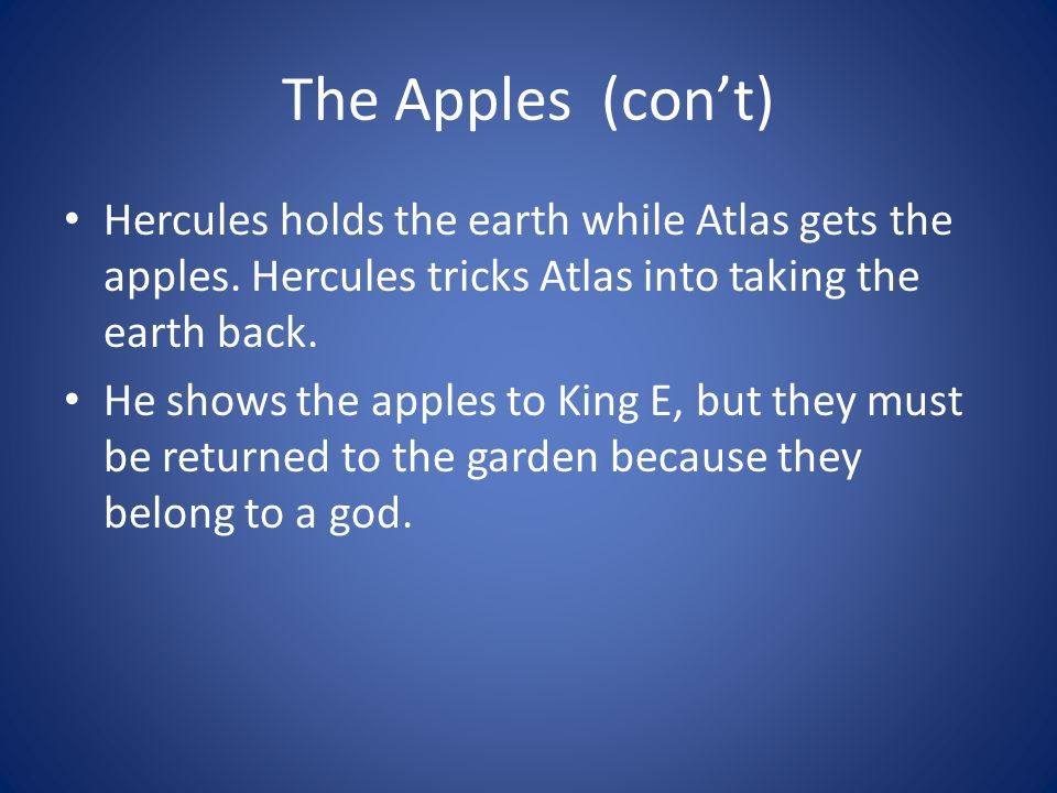 The Apples (con't) Hercules holds the earth while Atlas gets the apples. Hercules tricks Atlas into taking the earth back.